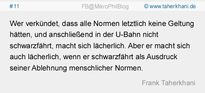 www.taherkhani.de #11 Wer verkündet, dass alle Normen letztlich keine Geltung hätten, und anschließend in der U-Bahn nicht schwarzfährt, macht sich lächerlich. Aber er macht sich auch lächerlich, wenn er schwarzfährt als Ausdruck seiner Ablehnung menschlicher Normen. (Frank Taherkhani)