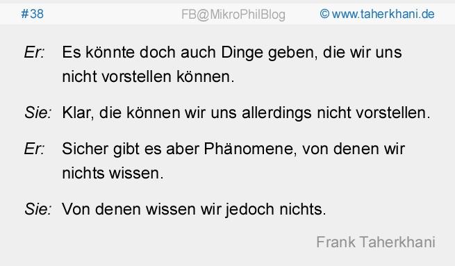 www.taherkhani.de #38 Er: Es könnte doch auch Dinge geben, die wir uns nicht vorstellen können. Sie: Klar, die können wir uns allerdings nicht vorstellen. Er: Sicher gibt es aber Phänomene, von denen wir nichts wissen. Sie: Von denen wissen wir jedoch nichts. (Frank Taherkhani)