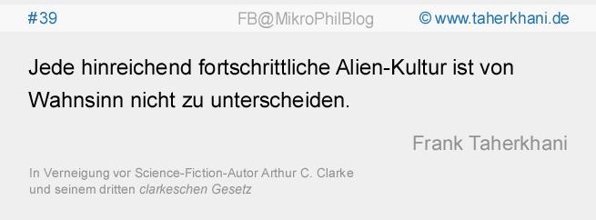 www.taherkhani.de #39 Jede hinreichend fortschrittliche Alien-Kultur ist von Wahnsinn nicht zu unterscheiden. (Frank Taherkhani) In Verneigung vor dem Science-Fiction-Autor Arthur C. Clarke und seinem dritten clarkeschen Gesetz
