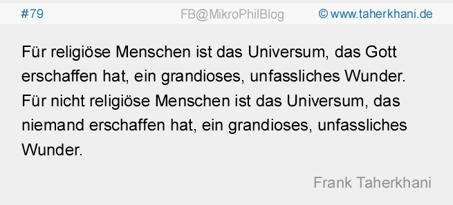 #79 Für religiöse Menschen ist das Universum, das Gott erschaffen hat, ein grandioses, unfassliches Wunder. Für nicht religiöse Menschen ist das Universum, das niemand erschaffen hat, ein grandioses, unfassliches Wunder. (Frank Taherkhani)