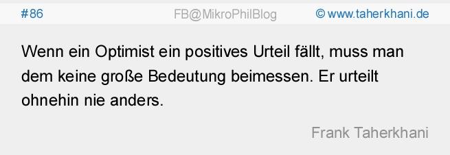 #86 Wenn ein Optimist ein positives Urteil fällt, muss man dem keine große Bedeutung beimessen. Er urteilt ohnehin nie anders. (Frank Taherkhani)