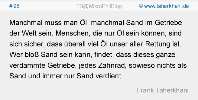 #95 Manchmal muss man Öl, manchmal Sand im Getriebe der Welt sein. Menschen, die nur Öl sein können, sind sich sicher, dass überall viel Öl unser aller Rettung ist. Wer bloß Sand sein kann, findet, dass dieses ganze verdammte Getriebe, jedes Zahnrad, sowieso nichts als Sand und immer nur Sand verdient. (Frank Taherkhani)