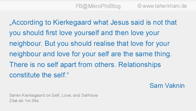 """""""According to Kierkegaard what Jesus said is not that you should first love yourself and then love your neighbour. But you should realise that love for your neighbour and love for your self are the same thing. There is no self apart from others. Relationships constitute the self."""" (Sam Vaknin)"""